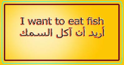 I want to eat fish أريد أن آكل السمك