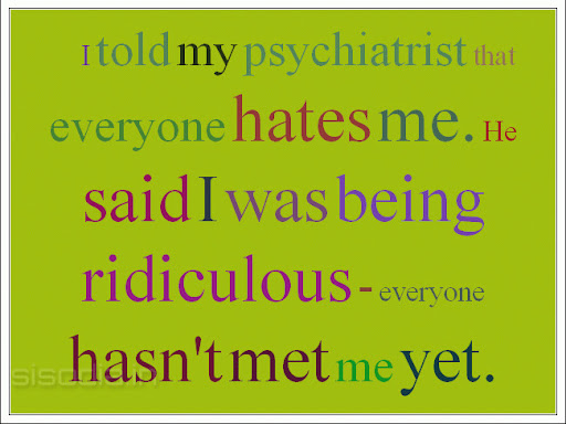 Everybody Hates Me Quotes: Quotes Find: I Told My Psychiatrist That Everyone Hates Me