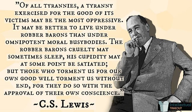 """Of all tyrannies, a tyranny sincerely exercised for the good of its victims may be the most oppressive. It would be better to live under robber barons than under omnipotent moral busybodies. The robber baron's cruelty may sometimes sleep, his cupidity may at some point be satiated; but those who torment us for our own good will torment us without end for they do so with the approval of their own conscience. They may be more likely to go to Heaven yet at the same time likelier to make a Hell of earth. This very kindness stings with intolerable insult. To be ""cured"" against one's will and cured of states which we may not regard as disease is to be put on a level of those who have not yet reached the age of reason or those who never will; to be classed with infants, imbeciles, and domestic animals."""