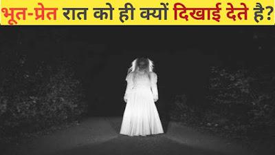 भूत-प्रेत रात के समय में ही क्यों दिखते हैं? क्या है इसके पीछे का रहस्य | Ghost About In Hindi