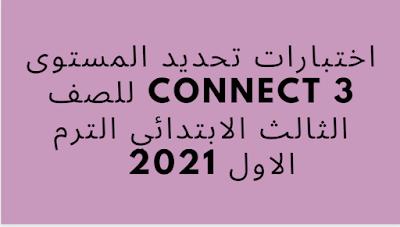 اختبارات تحديد المستوى Connect 3 للصف الثالث الابتدائي الترم الاول 2021