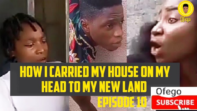 Ofego Comedy Episode Ten, How I Carried My House On My Head To My New Land