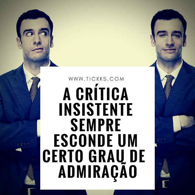 A crítica insistente sempre esconde um certo grau de admiração