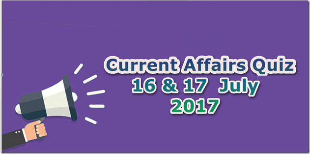 16-17 July 2017 Current Affairs MCQ Quiz