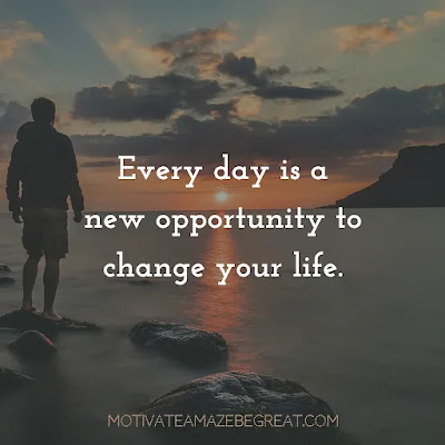 """Super Sayings: """"Every day is a new opportunity to change your life."""""""
