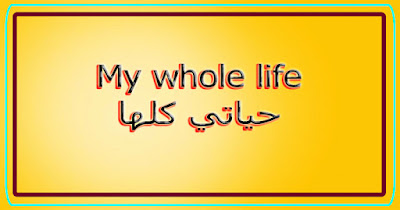My whole life حياتي كلها