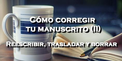 COMO CORREGIR TU MANUSCRITO Reescribir, trasladar y borrar