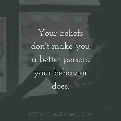 """Super Sayings: """"Your beliefs don't make you a better person, your behavior does."""""""