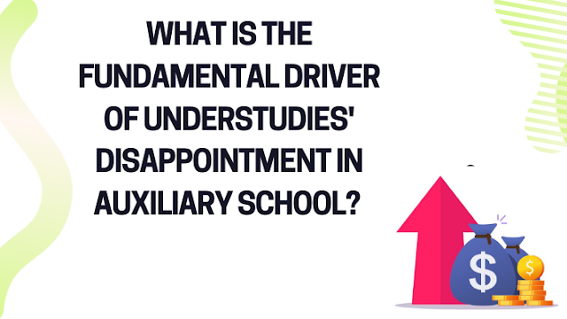 Fundamental Driver of Understudies Disappointment in Auxiliary School