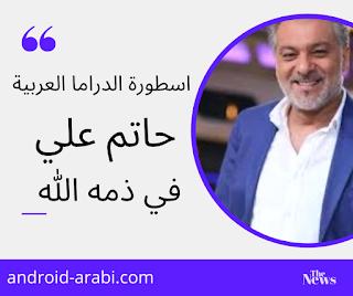 ايقونة الإخراج التلفزيوني -حاتم علي- في ذمة الله