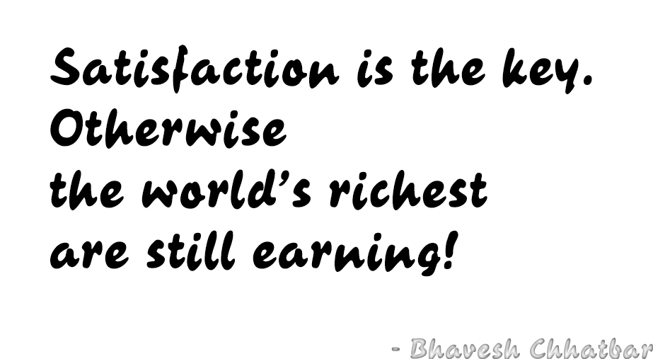 Satisfaction is the key. Otherwise the world's richest are still earning! - Bhavesh Chhatbar