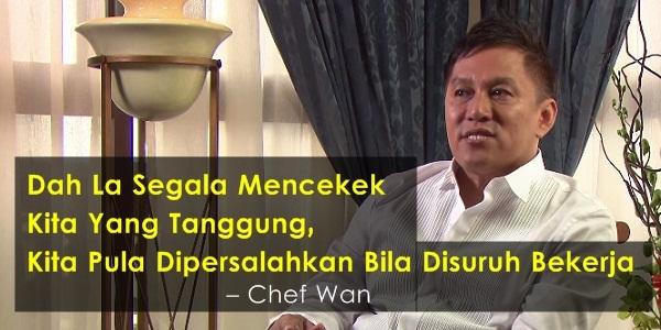 'DAHLAH SEGALA MENCEKEK KITA YANG TANGGUNG, KITA PULA DIPERSALAHKAN BILA SURUH BEKERJA' - Chef Wan.jpg