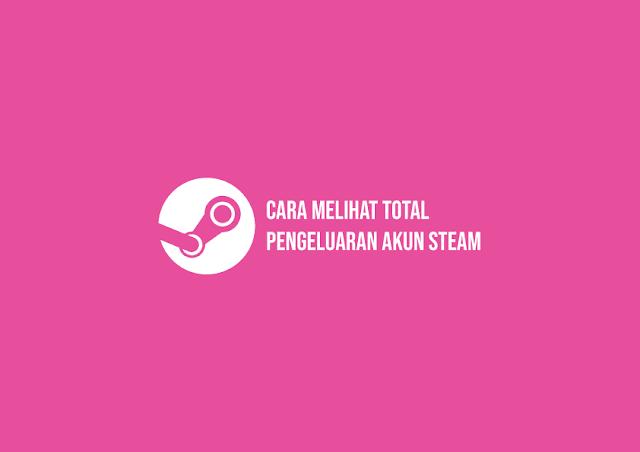 Cara Cek Total Pengeluaran Akun Steam