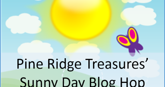 Pine Ridge Treasures Sunny Day Blog Hop