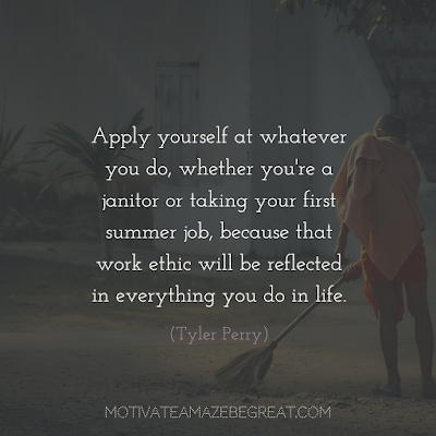 "Quotes About Work Ethic: ""Apply yourself at whatever you do, whether you're a janitor or taking your first summer job, because that work ethic will be reflected in everything you do in life."" - Tyler Perry"