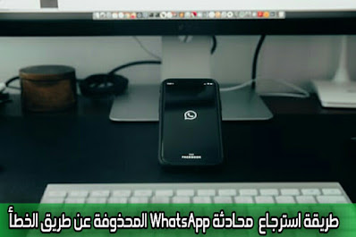 طريقة استرجاع  محادثة WhatsApp المحذوفة عن طريق الخطأ