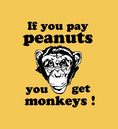 if-you-pay-peanuts-you-get-monkeys-James-Goldsmith