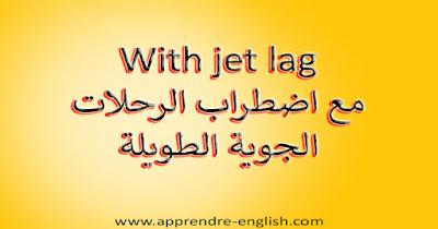With jet lag مع اضطراب الرحلات الجوية الطويلة