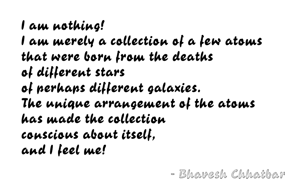I am nothing! I am merely a collection of a few atoms that were born from the deaths of different stars of perhaps different galaxies. The unique arrangement of the atoms has made the collection conscious about itself, and I feel me! - Bhavesh Chhatbar