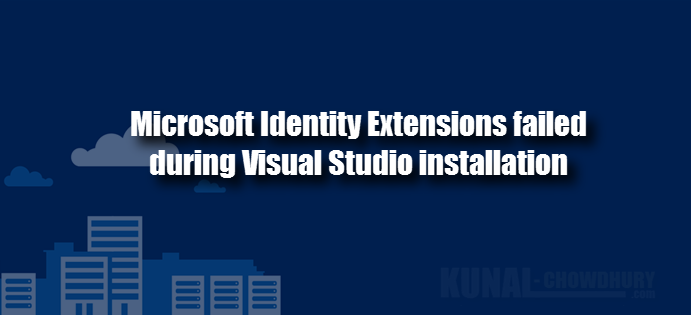 Microsoft Identity Extensions failed during Visual Studio installation (www.kunal-chowdhury.com)