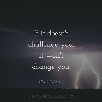 "Quotes About Work Ethic: ""If it doesn't challenge you, it won't change you."" - Fred DeVito"