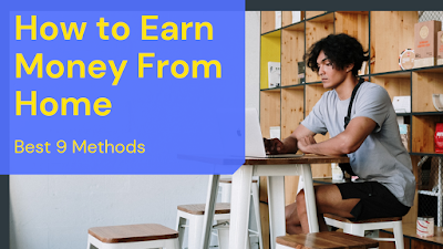 How To Earn Money From Home - Best 9 Methods