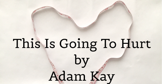 Book review: This Is Going To Hurt by Adam Kay