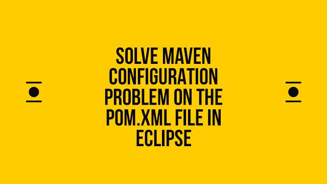 Solve Maven configuration Problem on the pom.xml file in eclipse
