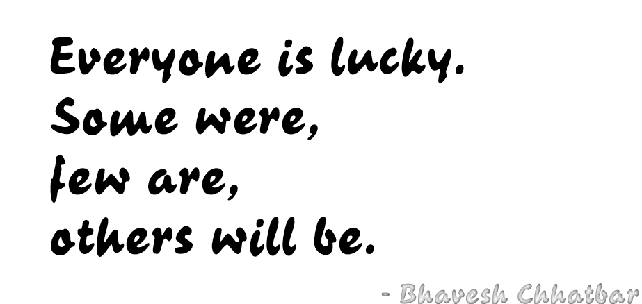 Everyone is lucky. Some were, few are, others will be. - Bhavesh Chhatbar