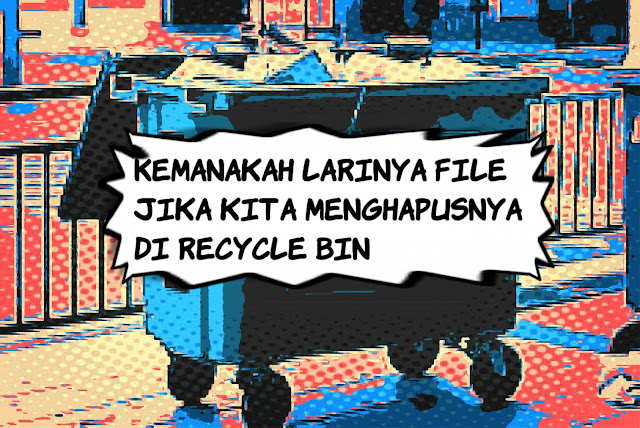 Kemanakah Larinya File Jika Kita Menghapusnya di Recycle Bin