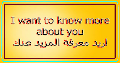 I want to know more about you اريد معرفة المزيد عنك