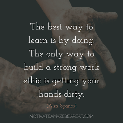 "Quotes About Work Ethic: ""The best way to learn is by doing. The only way to build a strong work ethic is getting your hands dirty."" - Alex Spanos"