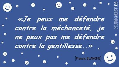 Je peux me défendre contre la méchanceté, je ne peux pas me défendre contre la gentillesse.   Francis BLANCHE > humorist.es/blanche