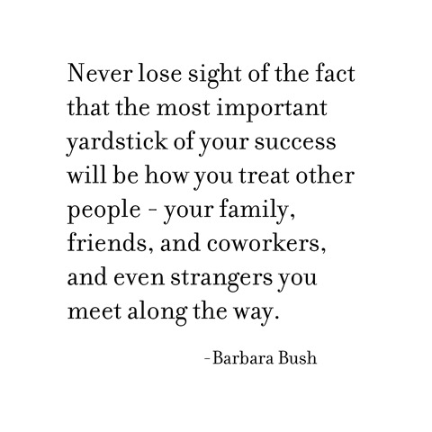 how you treat others -- barbara bush