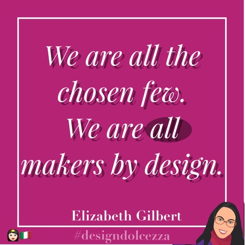 We are all the chosen few. We are all makers by design.