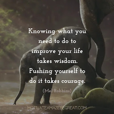"""Super Sayings: """"Knowing what you need to do to improve your life takes wisdom. Pushing yourself to do it takes courage."""" - Mel Robbins"""