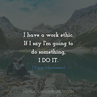 "Quotes About Work Ethic: ""I have a work ethic. If I say I'm going to do something, I do it."" - Viggo Mortensen"