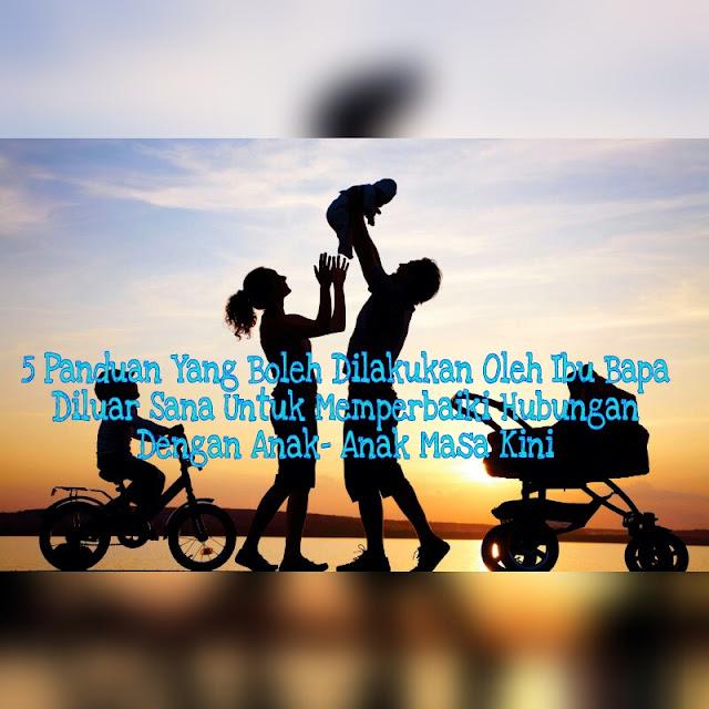 5 Panduan Yang Boleh Dilakukan Oleh Ibu Bapa Diluar Sana Untuk Memperbaiki Hubungan Dengan Anak- Anak Masa Kini