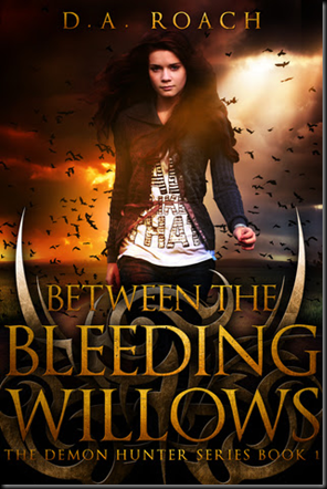 Between the Bleeding Willows (Demon Hunter #1) by D. A. Roach