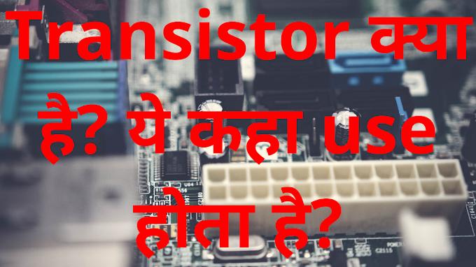 Transistor क्या है? ये कहा use होता है?