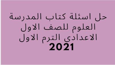 حل اسئلة كتاب المدرسة العلوم للصف الاول الاعدادى الترم الاول 2021