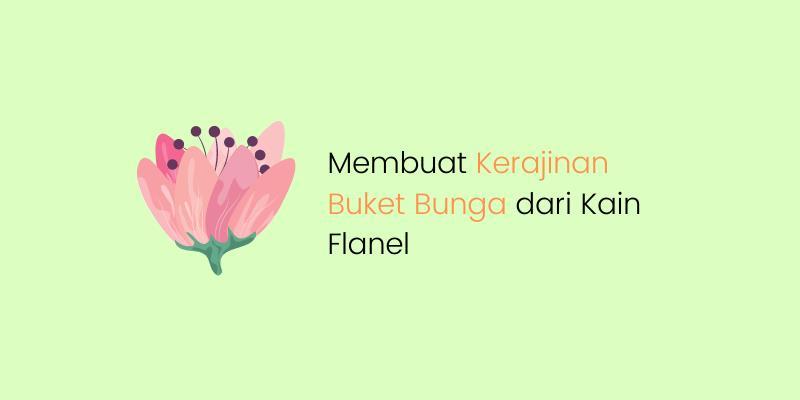Cara Sederhana Membuat Kerajinan Buket Bunga dari Kain Flanel