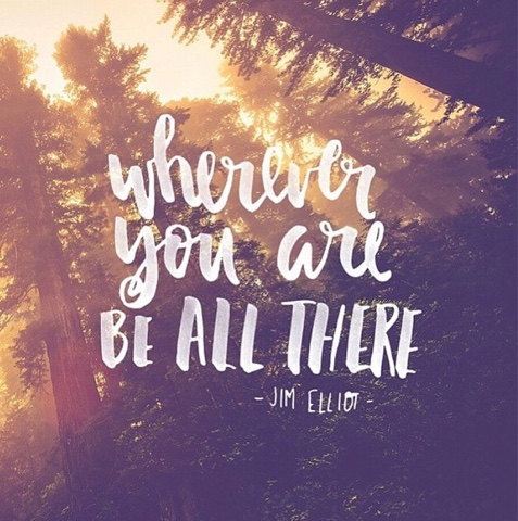 Image result for wherever you are be all there quote