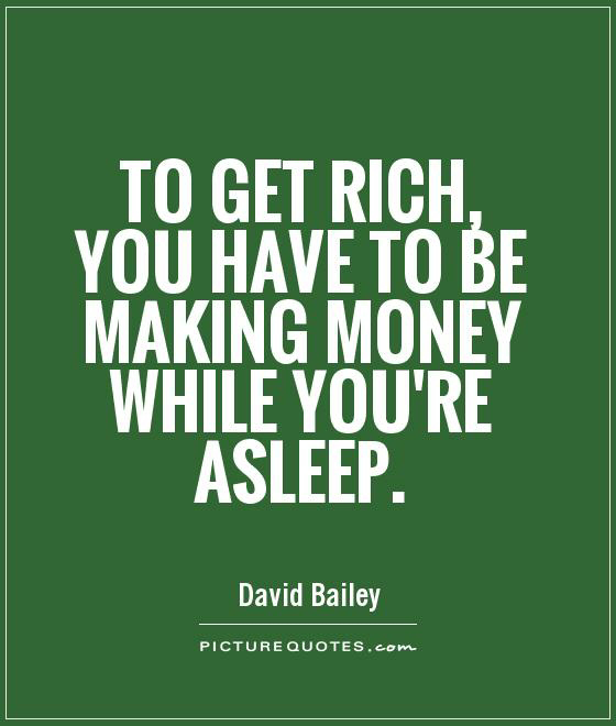 to get rich you have to make money while you're asleep