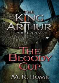 The King Arthur Trilogy Book Three: The Bloody Cup By M. K. Hume