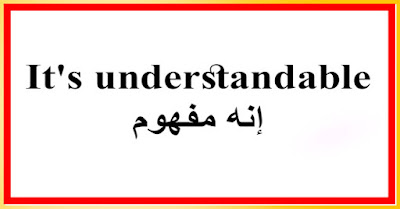 It's understandable إنه مفهوم