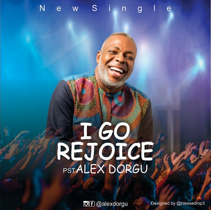 [Music] Pst. Alex Dorgu - I Go Rejoice