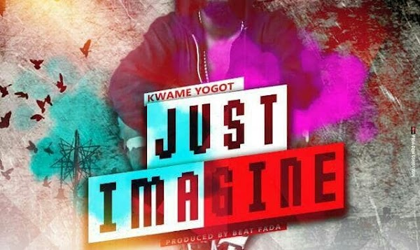 Kwame Yogot – Just Imagine (Prod By Beat Fada)