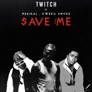Twitch – Save Me (Remake) feat. Medikal x Kweku Smoke-BrytGh.com