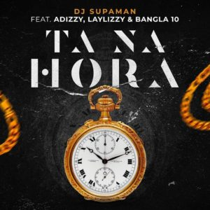 Dj Supaman -  Ta Na Hora (Ft. Adizzy, Laylizzy & Bangla10)[2019 DOWNLOAD]